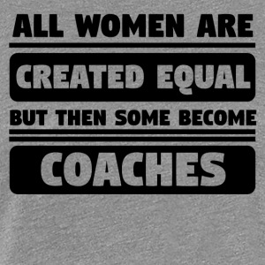 All Women Are Created Equal Some Become Coaches - Women's Premium T-Shirt