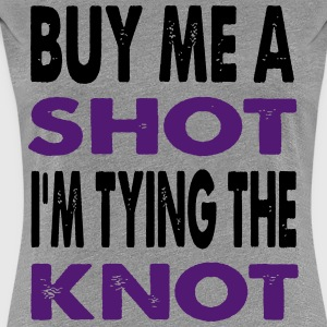 BUY ME A SHOT I AM TYING THE KNOT BRIDE BACHELOR P - Women's Premium T-Shirt