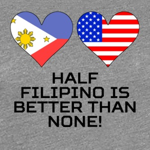 Half Filipino Is Better Than None - Women's Premium T-Shirt