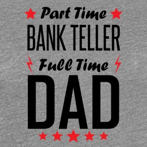 Part Time Bank Teller Full Time Dad - Women's Premium T-Shirt