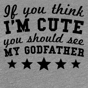 If You Think I'm Cute You Should See My Godfather - Women's Premium T-Shirt