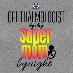 Ophthalmologist by day and super mom by night - Women's Premium T-Shirt