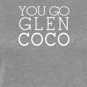 You Go Glen Coco - Women's Premium T-Shirt
