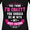 See me with my best friend - You think I'm crazy - Women's Premium T-Shirt