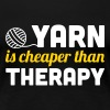 Yarn is cheaper than therapy - Women's Premium T-Shirt