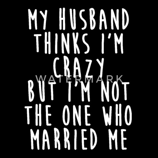 My Husband Thinks I\'m Crazy - Funny Wife Quotes Women\'s ...