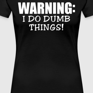 WARNING I Do Dumb Things - Women's Premium T-Shirt