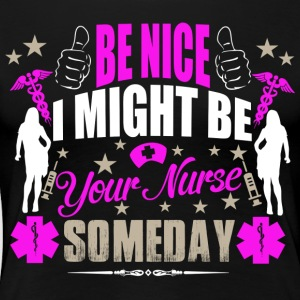 BE NICE I MIGHT BE YOUR NURSE SOMEDAY - Women's Premium T-Shirt