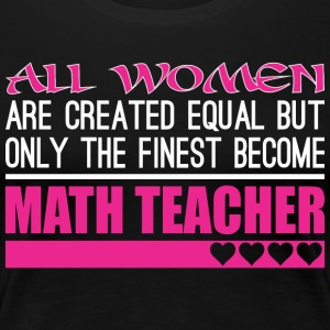 All Women Created Equal Finest Become Math Teacher - Women's Premium T-Shirt