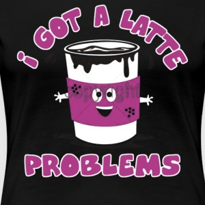 I Got A Latte Problems - Women's Premium T-Shirt