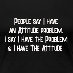 people say i have an attitude problem - Women's Premium T-Shirt