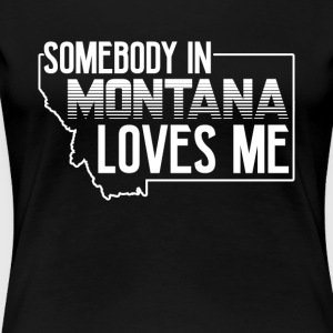 SOMEBODY IN MONTANA LOVES ME SHIRT - Women's Premium T-Shirt