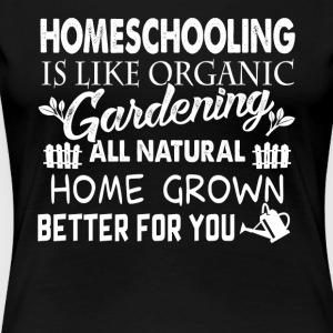 Homeschooling Is Like Organic Gardening Shirt - Women's Premium T-Shirt