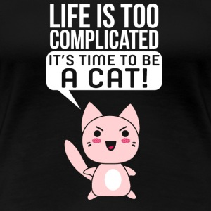 Cat - Life is too complicate it's time to be a c - Women's Premium T-Shirt
