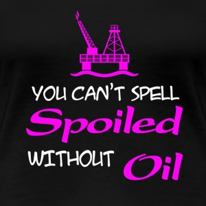 Oilfield - You can't spell spoiled without oil t - Women's Premium T-Shirt
