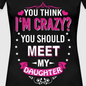 Daughter - You think I'm crazy? - Women's Premium T-Shirt
