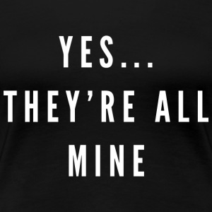 Yes...they're all mine - Women's Premium T-Shirt