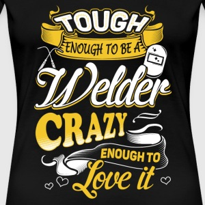 Tough enough to be a welder - Crazy to love it - Women's Premium T-Shirt