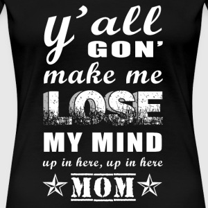 Mom - y'all gon' make me lose my mind up in here - Women's Premium T-Shirt