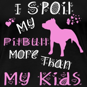 PITBULL - I SPOIL MY PITBULL MORE THAN MY KIDS - Women's Premium T-Shirt