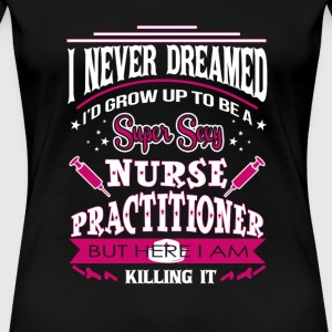 Super sexy nurse practitioner - Here I am killin - Women's Premium T-Shirt