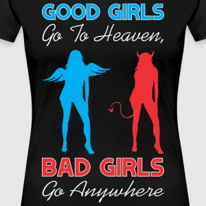 Good Girls Go To Heaven Bad Girls Go Anywhere - Women's Premium T-Shirt