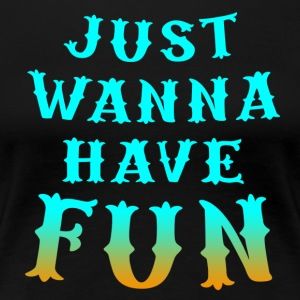 just wanna have fun - Women's Premium T-Shirt