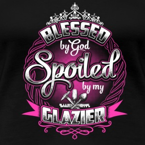Blessed by God, spoiled by my Glazier - Women's Premium T-Shirt