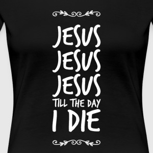 Jesus Jesus Jesus Till the day I die - Women's Premium T-Shirt