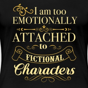 I am too emotionally attached to fictional charact - Women's Premium T-Shirt