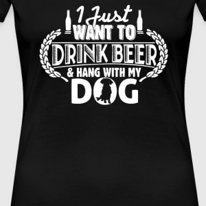 I just want to drink Beer and hang with my Dog - Women's Premium T-Shirt