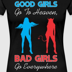 Good Girls Go To Heaven Bad Girls Go Everywhere - Women's Premium T-Shirt