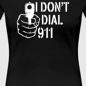 I Don't Dial 911 - Women's Premium T-Shirt