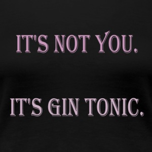 Its not you its gin tonic - Women's Premium T-Shirt