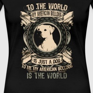 American Bulldog World To The My Is Just A Dog - Women's Premium T-Shirt