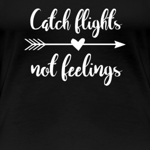 Catch Flights Not Feelings - Travel Funny Gift - Women's Premium T-Shirt