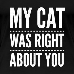 My cat was right about You - Women's Premium T-Shirt