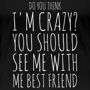 Do You think I'm crazy? See me with my bestfriend - Women's Premium T-Shirt