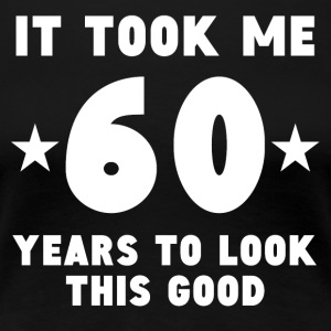 It Took Me 60 Years To Look This Good - Women's Premium T-Shirt