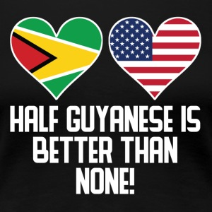 Half Guyanese Is Better Than None - Women's Premium T-Shirt