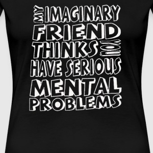 My Imaginary Friend Thinks You Have Problems - Women's Premium T-Shirt