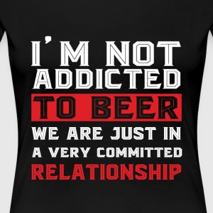 I'm Not Addicted To Beer T Shirt - Women's Premium T-Shirt