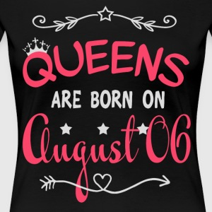 Queens are born on August 06 - Women's Premium T-Shirt