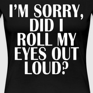 i'm sorry did i roll my eyes out loud t-shirts - Women's Premium T-Shirt