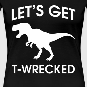 Let's get T-wrecked Funny Drinking Design - Women's Premium T-Shirt