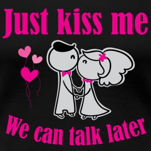 Just Kiss Me. We Can Talk Later! - Women's Premium T-Shirt