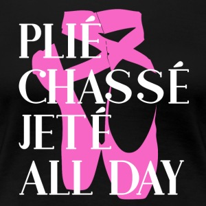 Plié Chassé Jeté ALL DAY - Ballet - Women's Premium T-Shirt