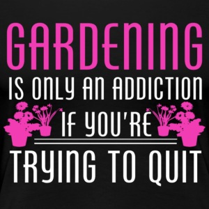 GARDENING IS ONLY A ADIDICTION - Women's Premium T-Shirt