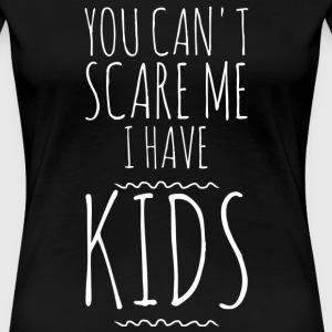 You can't scare me I have kids - Women's Premium T-Shirt