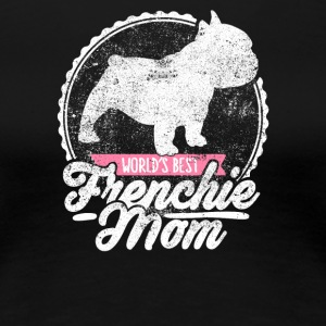 French Bulldog Bully Frenchie Mom Frenchy Dog Gift - Women's Premium T-Shirt